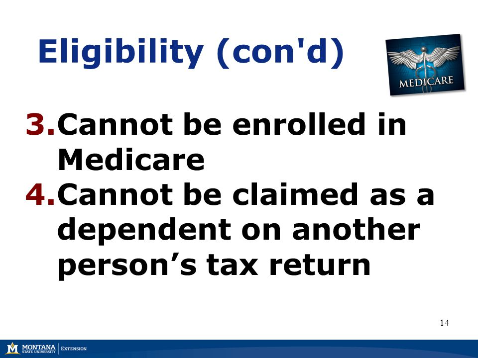 Eligibility (con d) 3.Cannot be enrolled in Medicare 4.Cannot be claimed as a dependent on another person's tax return 14
