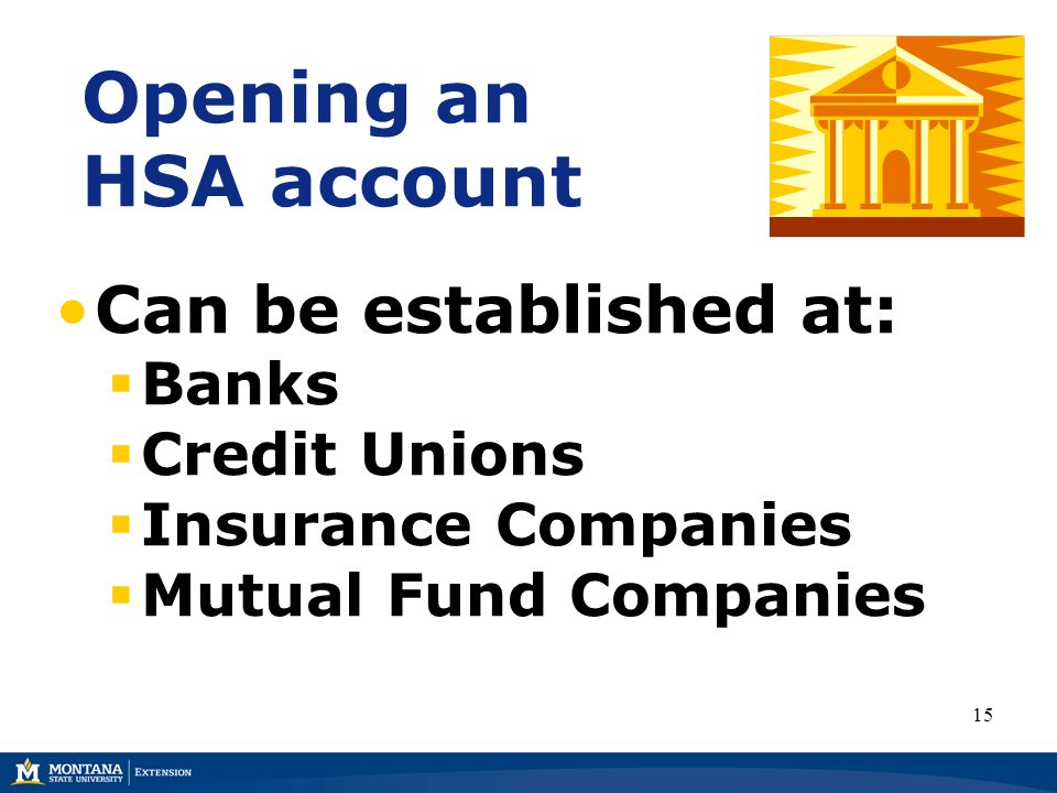 Opening an HSA account Can be established at:  Banks  Credit Unions  Insurance Companies  Mutual Fund Companies 15