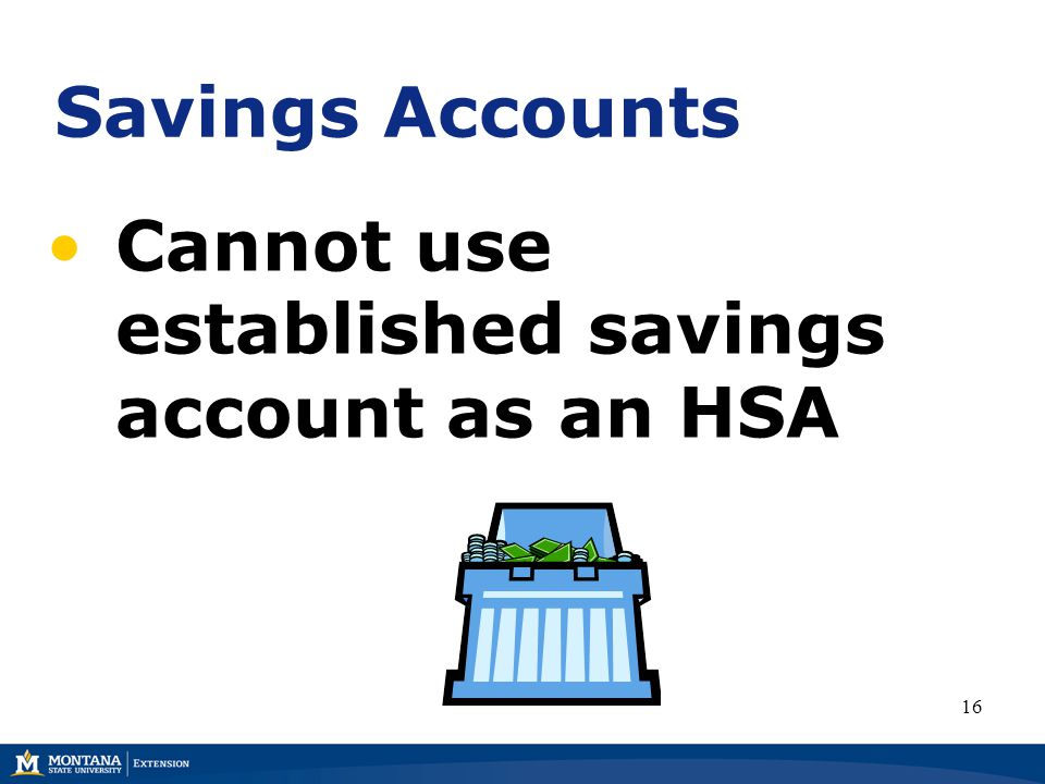 Savings Accounts Cannot use established savings account as an HSA 16