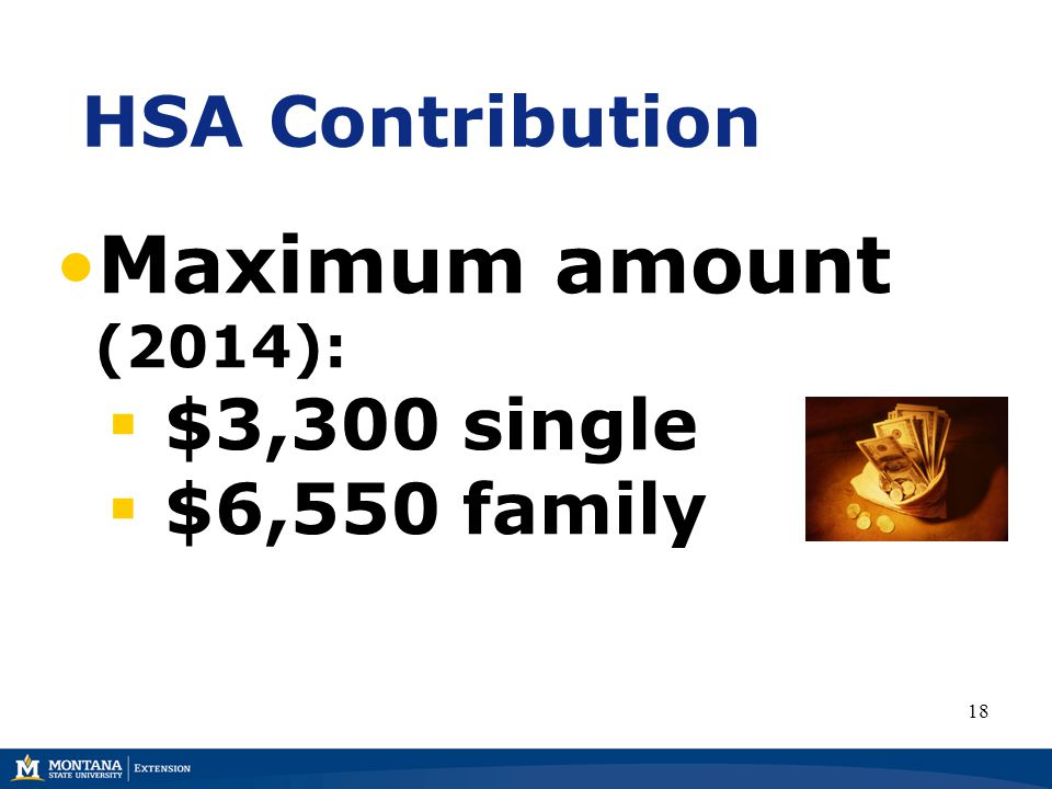 HSA Contribution Maximum amount (2014):  $3,300 single  $6,550 family 18