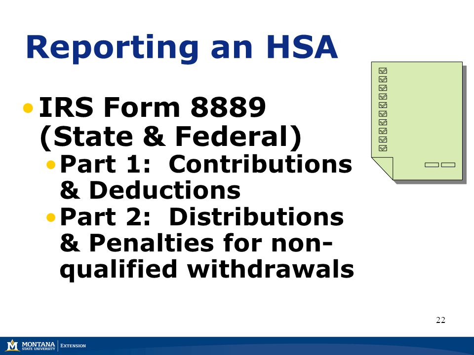 Reporting an HSA IRS Form 8889 (State & Federal) Part 1: Contributions & Deductions Part 2: Distributions & Penalties for non- qualified withdrawals 22