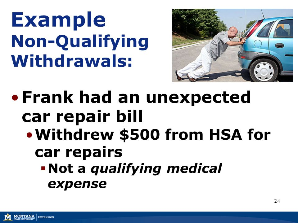 Example Non-Qualifying Withdrawals: Frank had an unexpected car repair bill Withdrew $500 from HSA for car repairs  Not a qualifying medical expense 24