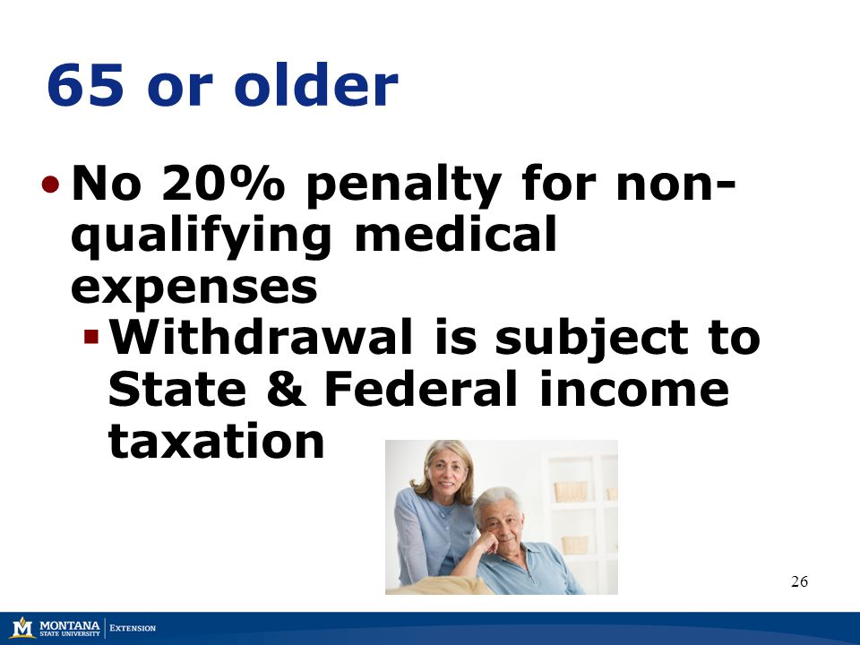 65 or older No 20% penalty for non- qualifying medical expenses  Withdrawal is subject to State & Federal income taxation 26