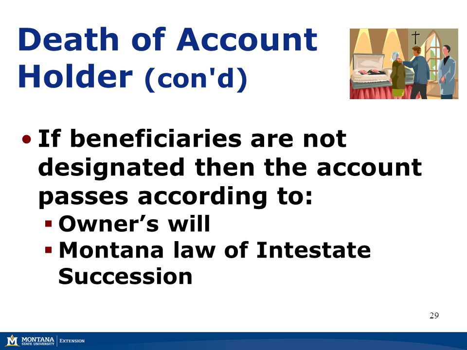 Death of Account Holder (con d) If beneficiaries are not designated then the account passes according to:  Owner's will  Montana law of Intestate Succession 29