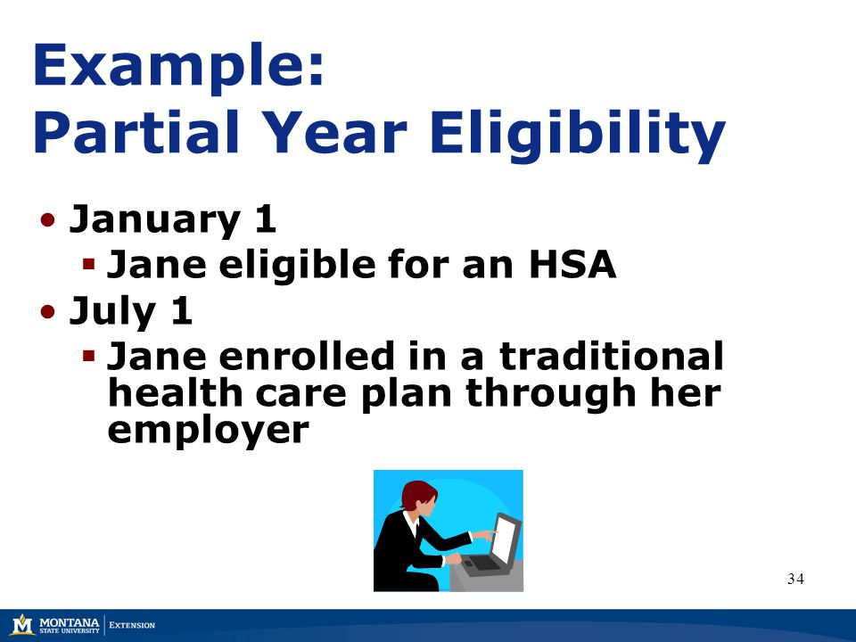 Example: Partial Year Eligibility January 1  Jane eligible for an HSA July 1  Jane enrolled in a traditional health care plan through her employer 34