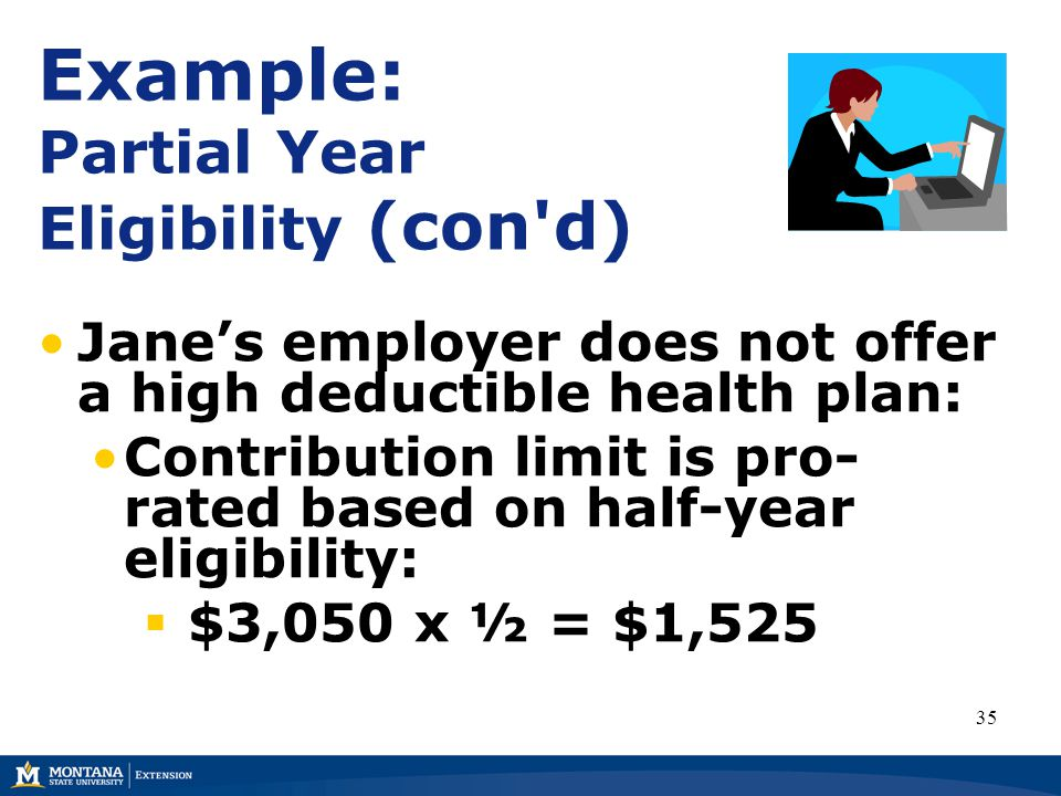 Example: Partial Year Eligibility (con d) Jane's employer does not offer a high deductible health plan: Contribution limit is pro- rated based on half-year eligibility:  $3,050 x ½ = $1,525 35