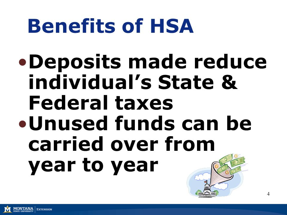 Benefits of HSA Deposits made reduce individual's State & Federal taxes Unused funds can be carried over from year to year 4