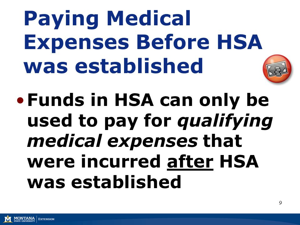 Paying Medical Expenses Before HSA was established Funds in HSA can only be used to pay for qualifying medical expenses that were incurred after HSA was established 9
