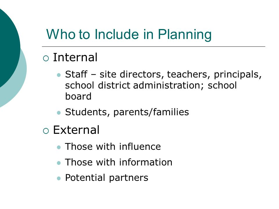 Who to Include in Planning  Internal Staff – site directors, teachers, principals, school district administration; school board Students, parents/families  External Those with influence Those with information Potential partners