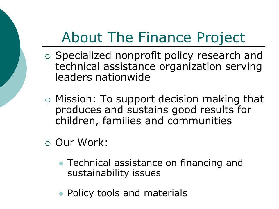 About The Finance Project  Specialized nonprofit policy research and technical assistance organization serving leaders nationwide  Mission: To support decision making that produces and sustains good results for children, families and communities  Our Work: Technical assistance on financing and sustainability issues Policy tools and materials