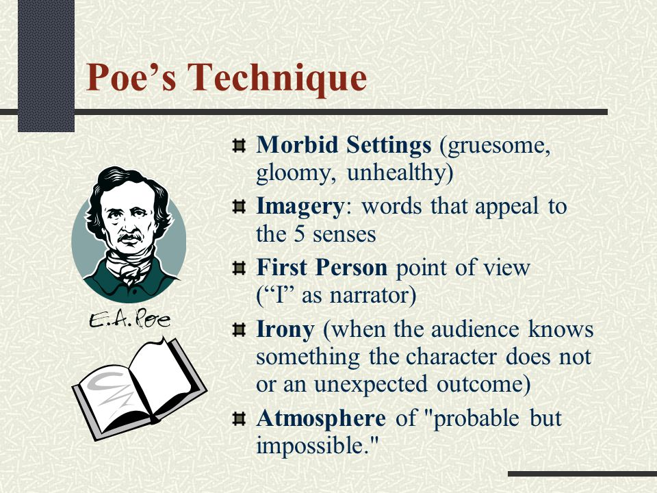 Poe's Technique Morbid Settings (gruesome, gloomy, unhealthy) Imagery: words that appeal to the 5 senses First Person point of view ( I as narrator) Irony (when the audience knows something the character does not or an unexpected outcome) Atmosphere of probable but impossible.