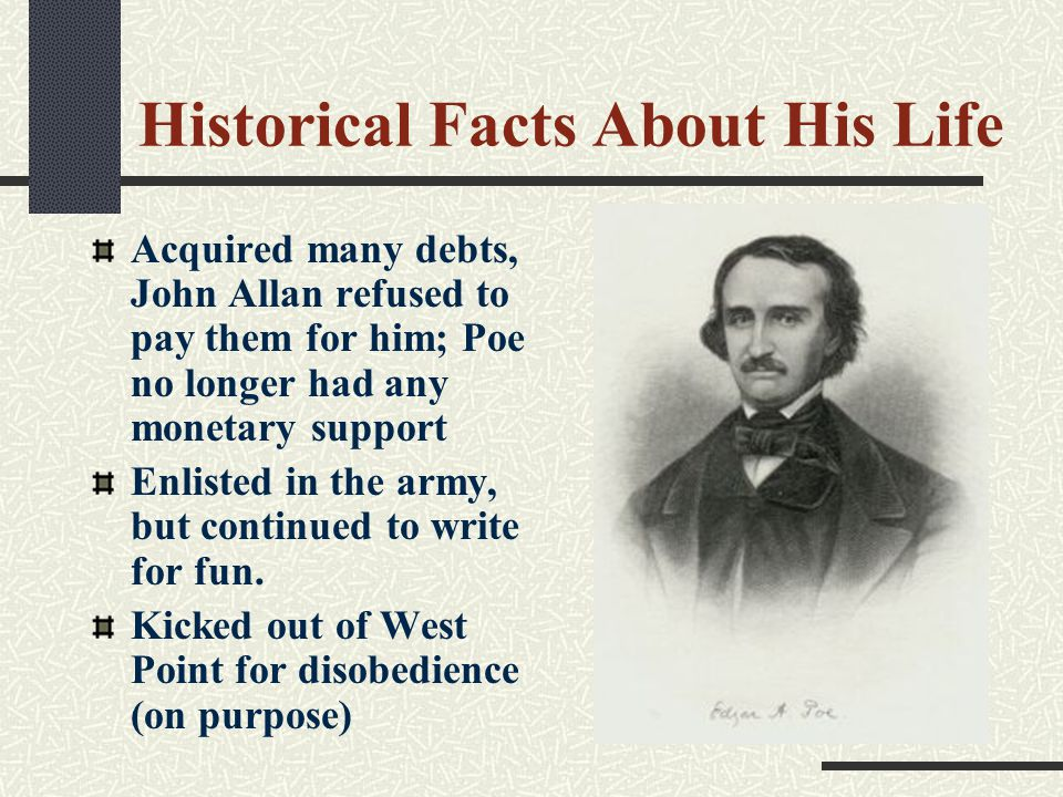 Historical Facts About His Life Acquired many debts, John Allan refused to pay them for him; Poe no longer had any monetary support Enlisted in the army, but continued to write for fun.