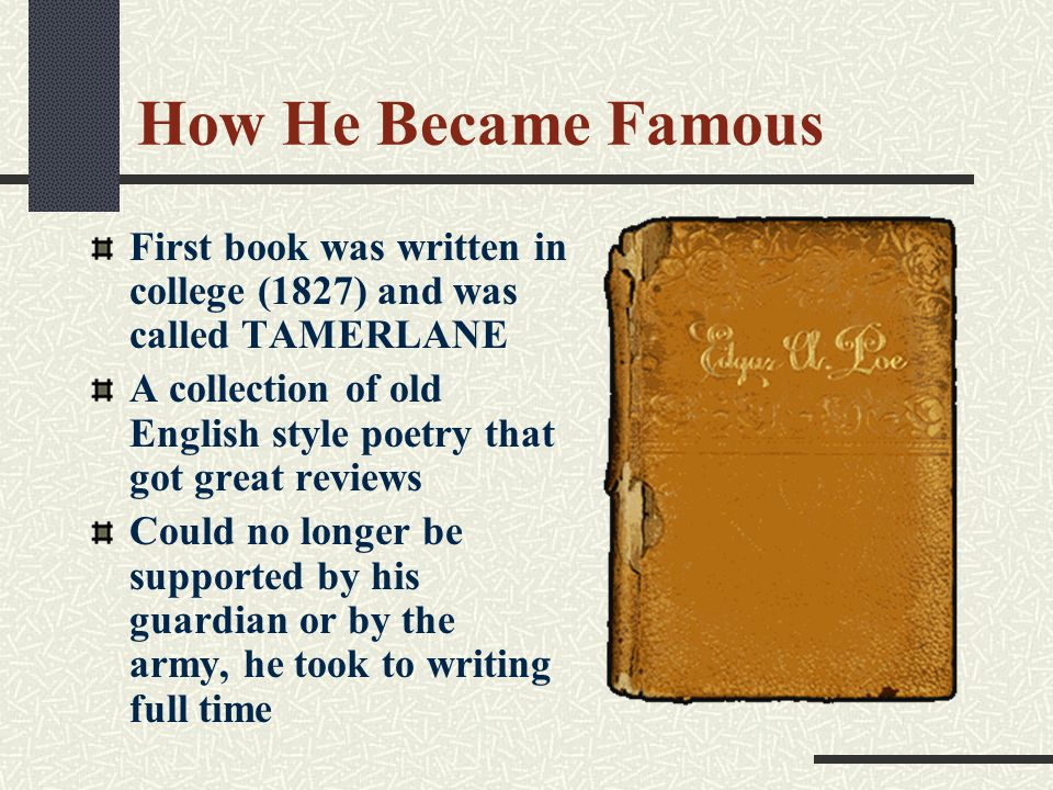 How He Became Famous First book was written in college (1827) and was called TAMERLANE A collection of old English style poetry that got great reviews Could no longer be supported by his guardian or by the army, he took to writing full time