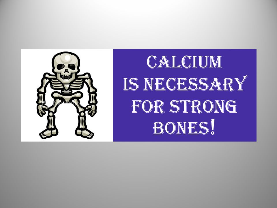 Calcium Is Necessary For Strong Bones !