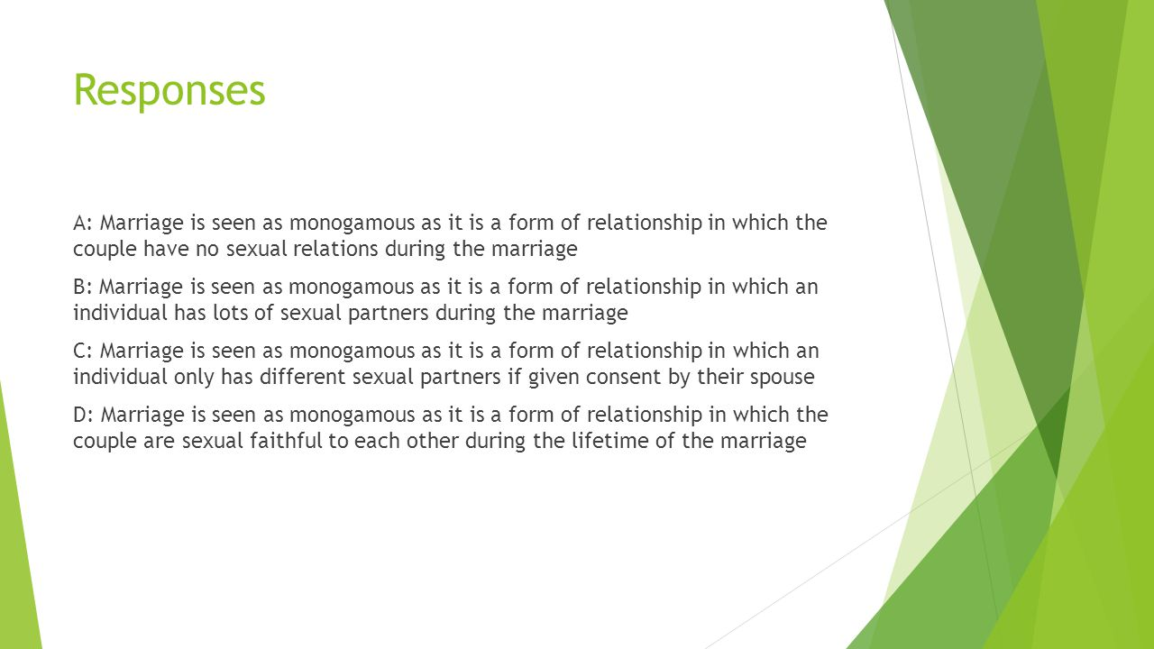 Responses A: Marriage is seen as monogamous as it is a form of relationship in which the couple have no sexual relations during the marriage B: Marriage is seen as monogamous as it is a form of relationship in which an individual has lots of sexual partners during the marriage C: Marriage is seen as monogamous as it is a form of relationship in which an individual only has different sexual partners if given consent by their spouse D: Marriage is seen as monogamous as it is a form of relationship in which the couple are sexual faithful to each other during the lifetime of the marriage