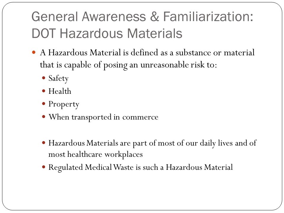 General Awareness & Familiarization: DOT Hazardous Materials A Hazardous Material is defined as a substance or material that is capable of posing an unreasonable risk to: Safety Health Property When transported in commerce Hazardous Materials are part of most of our daily lives and of most healthcare workplaces Regulated Medical Waste is such a Hazardous Material