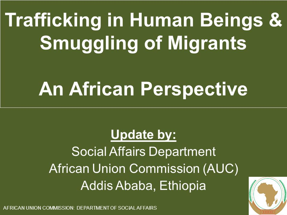 Update by: Social Affairs Department African Union Commission (AUC) Addis Ababa, Ethiopia 1 AFRICAN UNION COMMISSION: DEPARTMENT OF SOCIAL AFFAIRS Trafficking in Human Beings & Smuggling of Migrants An African Perspective