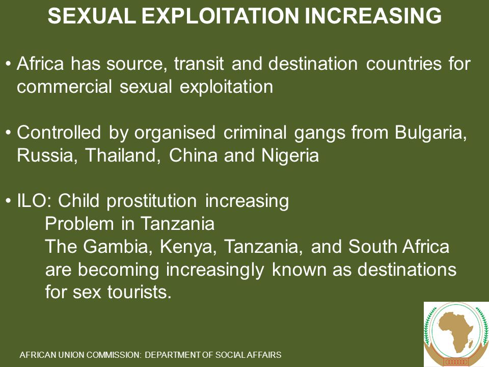 6 AFRICAN UNION COMMISSION: DEPARTMENT OF SOCIAL AFFAIRS Africa has source, transit and destination countries for commercial sexual exploitation Controlled by organised criminal gangs from Bulgaria, Russia, Thailand, China and Nigeria ILO: Child prostitution increasing Problem in Tanzania The Gambia, Kenya, Tanzania, and South Africa are becoming increasingly known as destinations for sex tourists.