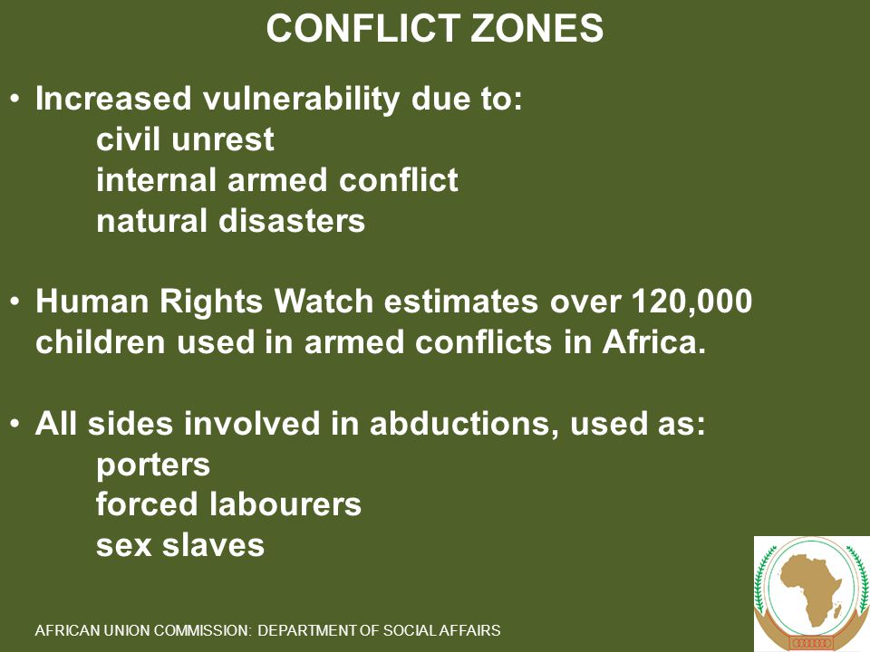 7 AFRICAN UNION COMMISSION: DEPARTMENT OF SOCIAL AFFAIRS Increased vulnerability due to: civil unrest internal armed conflict natural disasters Human Rights Watch estimates over 120,000 children used in armed conflicts in Africa.