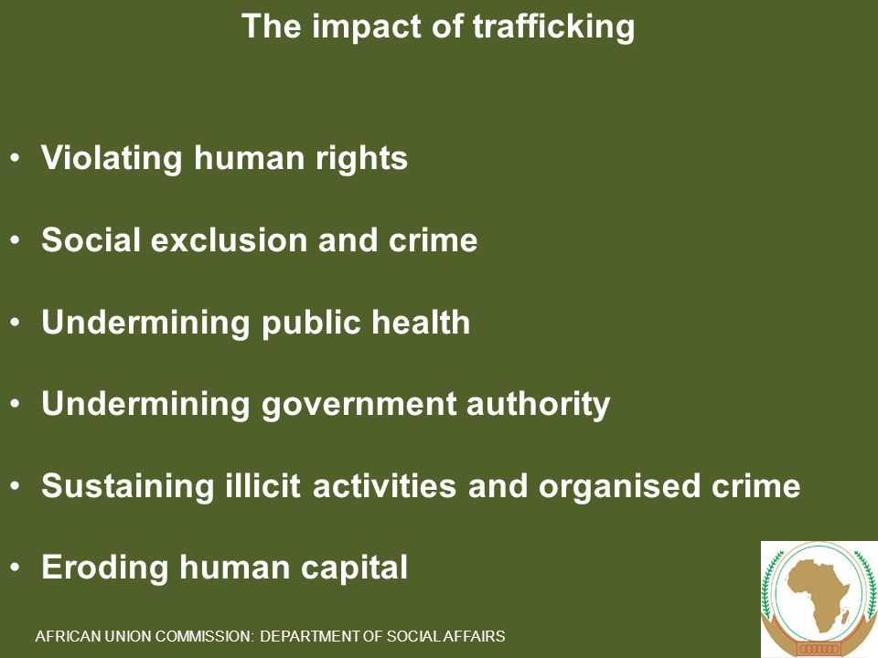 9 AFRICAN UNION COMMISSION: DEPARTMENT OF SOCIAL AFFAIRS The impact of trafficking Violating human rights Social exclusion and crime Undermining public health Undermining government authority Sustaining illicit activities and organised crime Eroding human capital