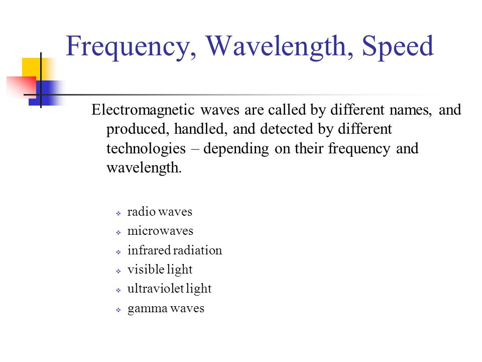 Frequency, Wavelength, Speed Electromagnetic waves are called by different names, and produced, handled, and detected by different technologies – depending on their frequency and wavelength.