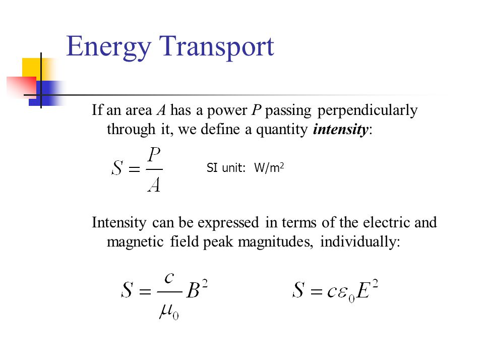Energy Transport If an area A has a power P passing perpendicularly through it, we define a quantity intensity: Intensity can be expressed in terms of the electric and magnetic field peak magnitudes, individually: SI unit: W/m 2