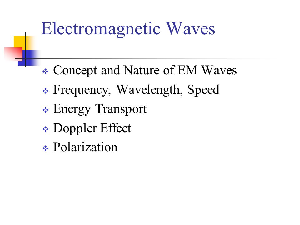  Concept and Nature of EM Waves  Frequency, Wavelength, Speed  Energy Transport  Doppler Effect  Polarization