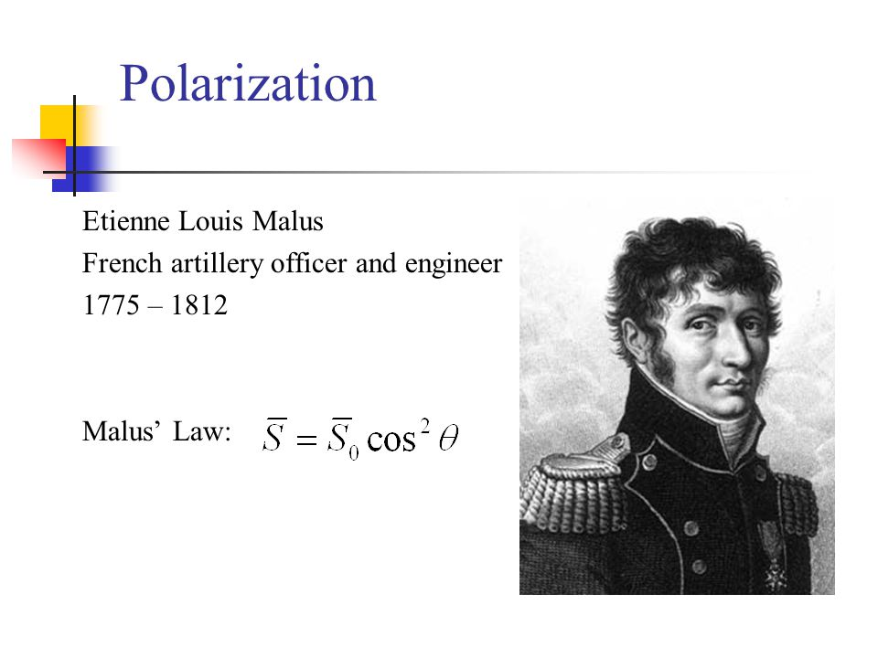 Polarization Etienne Louis Malus French artillery officer and engineer 1775 – 1812 Malus' Law: