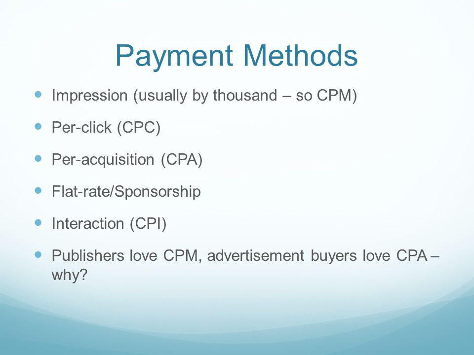 Payment Methods Impression (usually by thousand – so CPM) Per-click (CPC) Per-acquisition (CPA) Flat-rate/Sponsorship Interaction (CPI) Publishers love CPM, advertisement buyers love CPA – why
