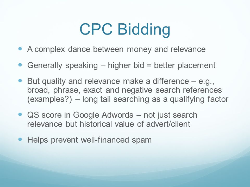CPC Bidding A complex dance between money and relevance Generally speaking – higher bid = better placement But quality and relevance make a difference – e.g., broad, phrase, exact and negative search references (examples ) – long tail searching as a qualifying factor QS score in Google Adwords – not just search relevance but historical value of advert/client Helps prevent well-financed spam