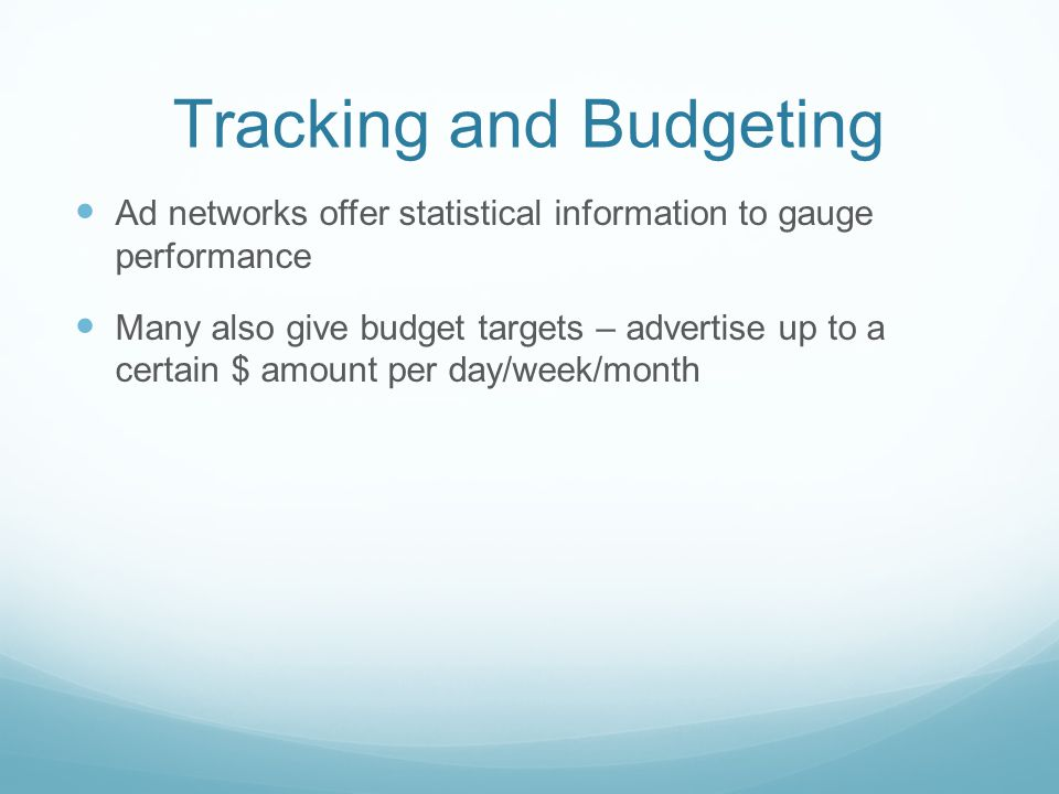 Tracking and Budgeting Ad networks offer statistical information to gauge performance Many also give budget targets – advertise up to a certain $ amount per day/week/month