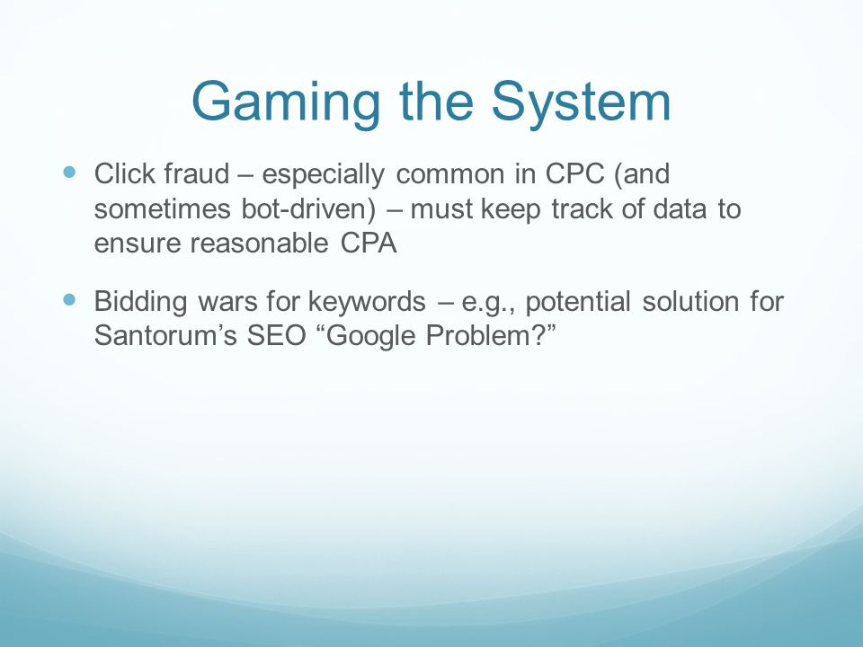 Gaming the System Click fraud – especially common in CPC (and sometimes bot-driven) – must keep track of data to ensure reasonable CPA Bidding wars for keywords – e.g., potential solution for Santorum's SEO Google Problem