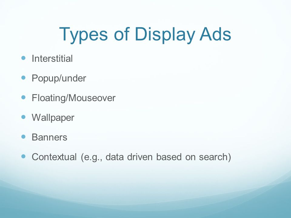 Types of Display Ads Interstitial Popup/under Floating/Mouseover Wallpaper Banners Contextual (e.g., data driven based on search)