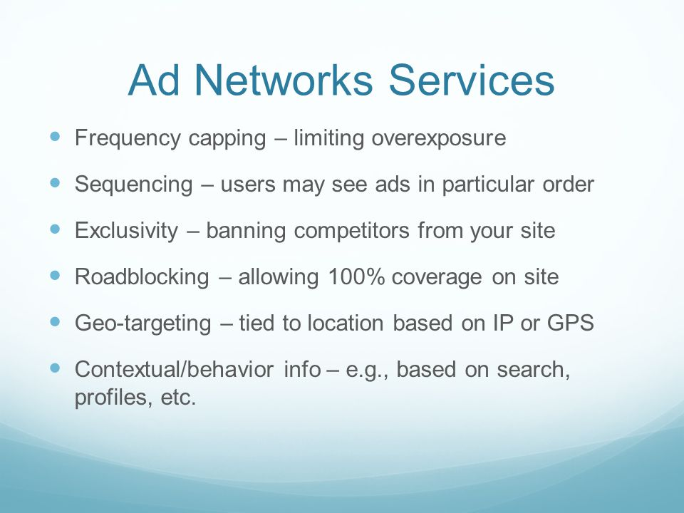 Ad Networks Services Frequency capping – limiting overexposure Sequencing – users may see ads in particular order Exclusivity – banning competitors from your site Roadblocking – allowing 100% coverage on site Geo-targeting – tied to location based on IP or GPS Contextual/behavior info – e.g., based on search, profiles, etc.