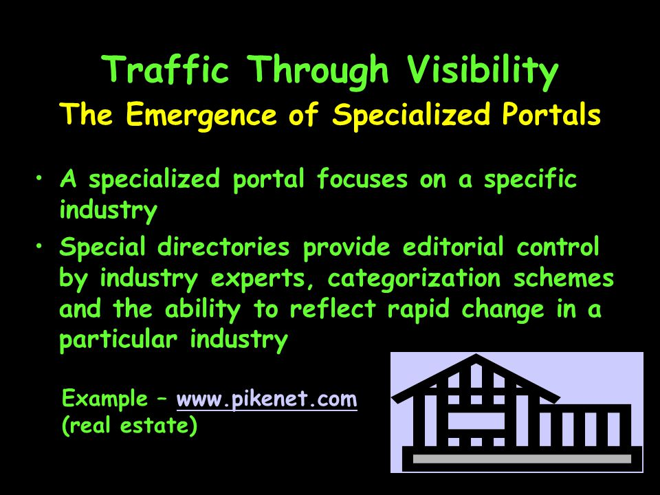 Traffic Through Visibility A specialized portal focuses on a specific industry Special directories provide editorial control by industry experts, categorization schemes and the ability to reflect rapid change in a particular industry The Emergence of Specialized Portals Example –   (real estate)
