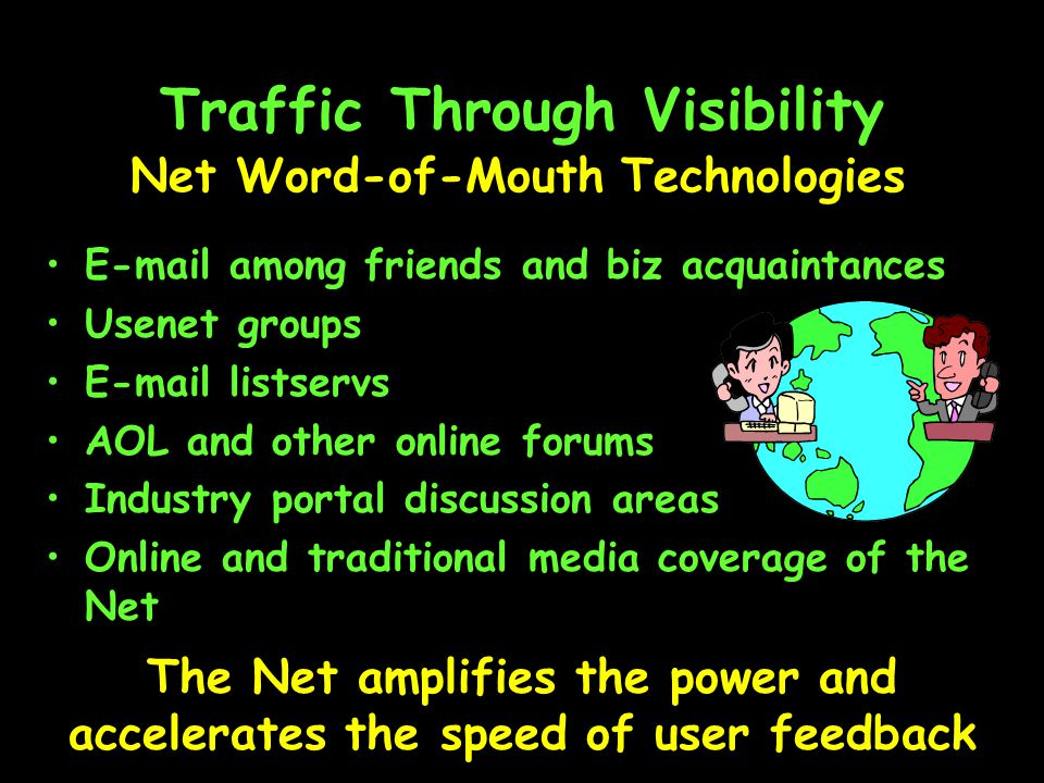 Traffic Through Visibility  among friends and biz acquaintances Usenet groups  listservs AOL and other online forums Industry portal discussion areas Online and traditional media coverage of the Net Net Word-of-Mouth Technologies The Net amplifies the power and accelerates the speed of user feedback