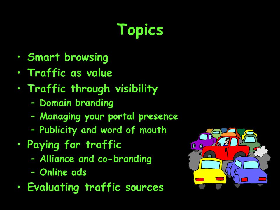 Topics Smart browsing Traffic as value Traffic through visibility –Domain branding –Managing your portal presence –Publicity and word of mouth Paying for traffic –Alliance and co-branding –Online ads Evaluating traffic sources