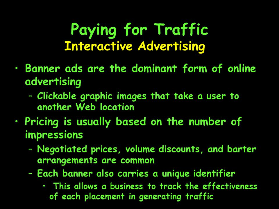 Paying for Traffic Banner ads are the dominant form of online advertising –Clickable graphic images that take a user to another Web location Pricing is usually based on the number of impressions –Negotiated prices, volume discounts, and barter arrangements are common –Each banner also carries a unique identifier This allows a business to track the effectiveness of each placement in generating traffic Interactive Advertising