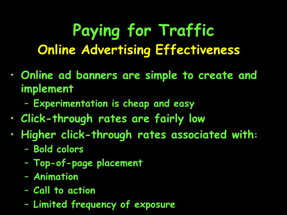 Paying for Traffic Online Advertising Effectiveness Online ad banners are simple to create and implement –Experimentation is cheap and easy Click-through rates are fairly low Higher click-through rates associated with : –Bold colors –Top-of-page placement –Animation –Call to action –Limited frequency of exposure