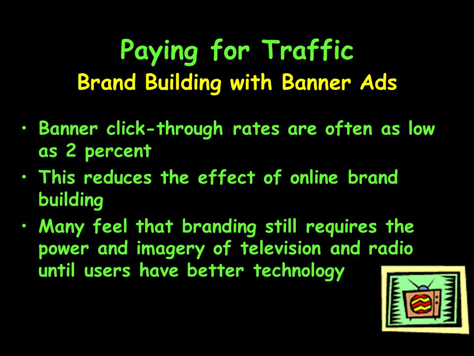 Paying for Traffic Banner click-through rates are often as low as 2 percent This reduces the effect of online brand building Many feel that branding still requires the power and imagery of television and radio until users have better technology Brand Building with Banner Ads