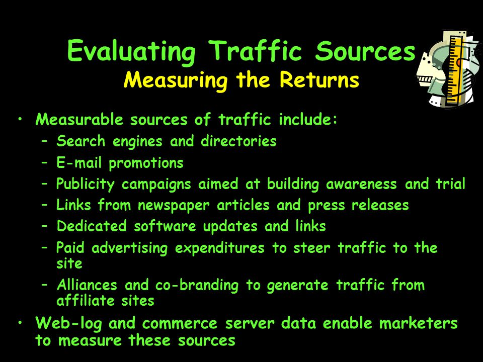Evaluating Traffic Sources Measurable sources of traffic include: –Search engines and directories – promotions –Publicity campaigns aimed at building awareness and trial –Links from newspaper articles and press releases –Dedicated software updates and links –Paid advertising expenditures to steer traffic to the site –Alliances and co-branding to generate traffic from affiliate sites Web-log and commerce server data enable marketers to measure these sources Measuring the Returns