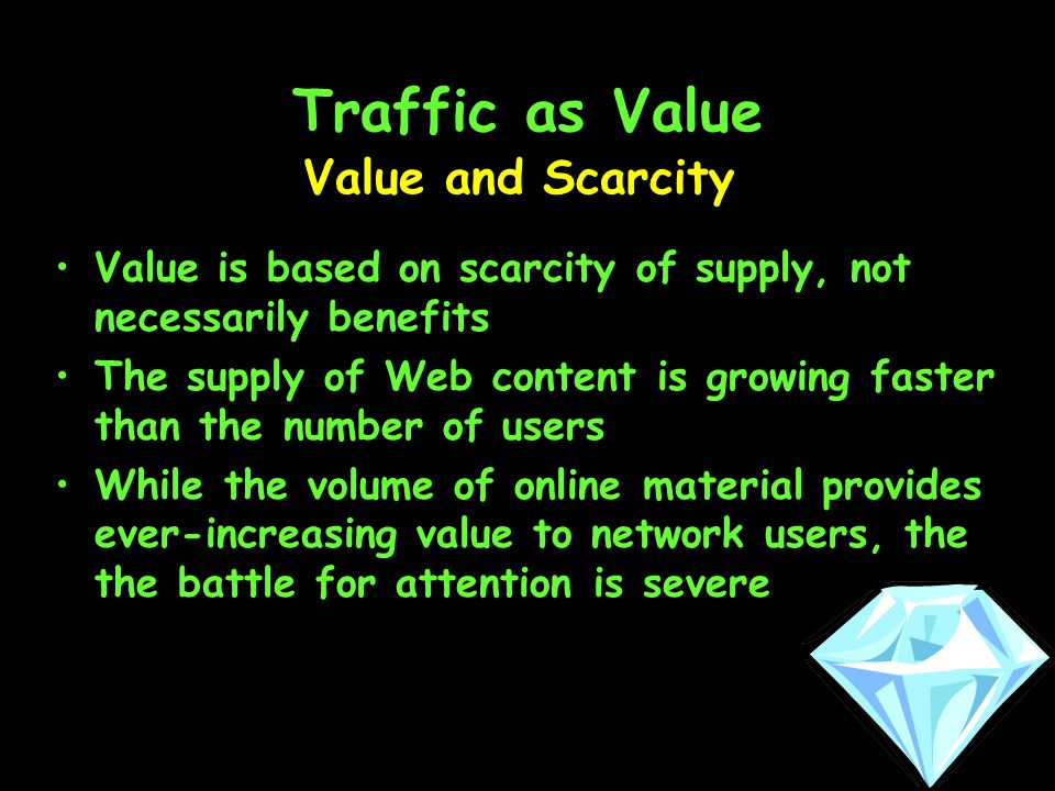 Traffic as Value Value is based on scarcity of supply, not necessarily benefits The supply of Web content is growing faster than the number of users While the volume of online material provides ever-increasing value to network users, the the battle for attention is severe Value and Scarcity