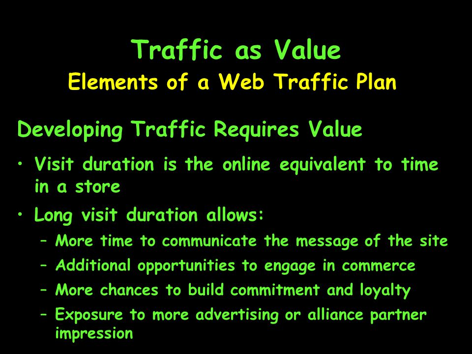 Traffic as Value Elements of a Web Traffic Plan Developing Traffic Requires Value Visit duration is the online equivalent to time in a store Long visit duration allows: –More time to communicate the message of the site –Additional opportunities to engage in commerce –More chances to build commitment and loyalty –Exposure to more advertising or alliance partner impression