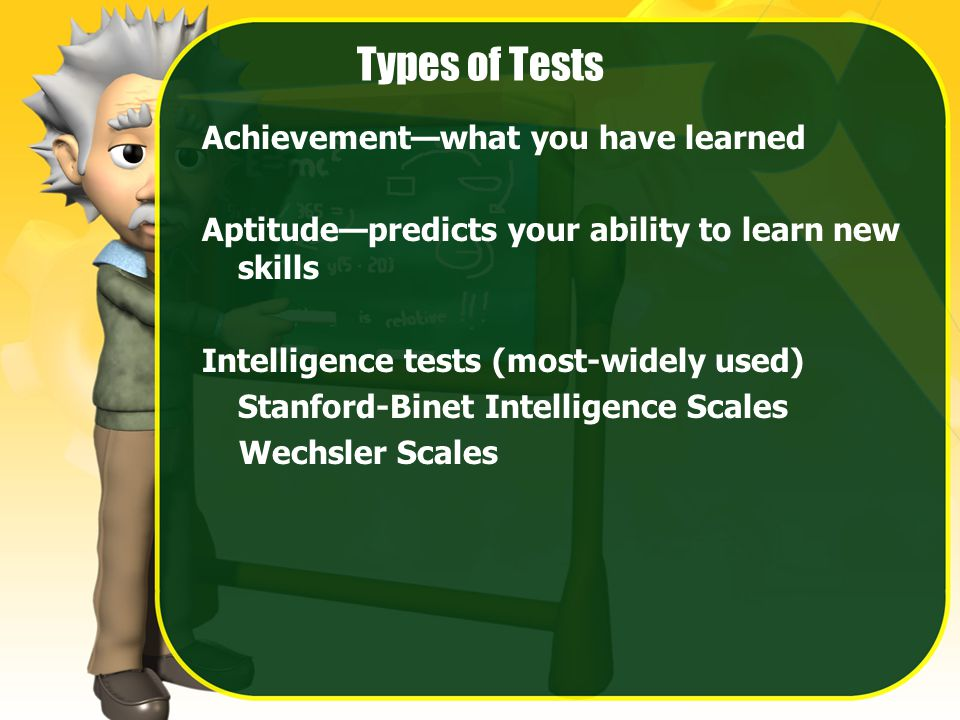 Types of Tests Achievement—what you have learned Aptitude—predicts your ability to learn new skills Intelligence tests (most-widely used) Stanford-Binet Intelligence Scales Wechsler Scales