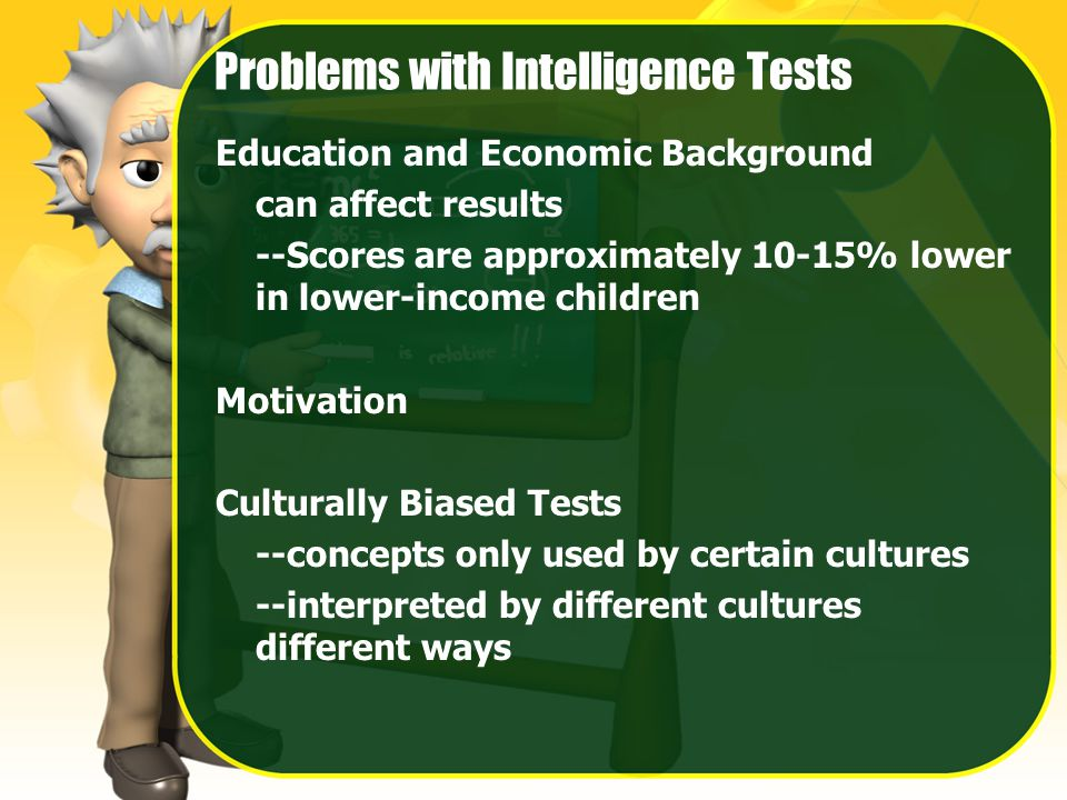 Problems with Intelligence Tests Education and Economic Background can affect results --Scores are approximately 10-15% lower in lower-income children Motivation Culturally Biased Tests --concepts only used by certain cultures --interpreted by different cultures different ways