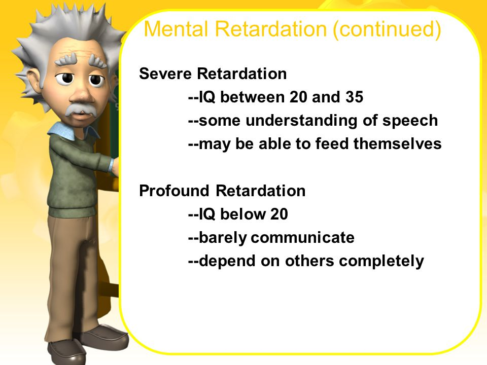 Mental Retardation (continued) Severe Retardation --IQ between 20 and 35 --some understanding of speech --may be able to feed themselves Profound Retardation --IQ below 20 --barely communicate --depend on others completely
