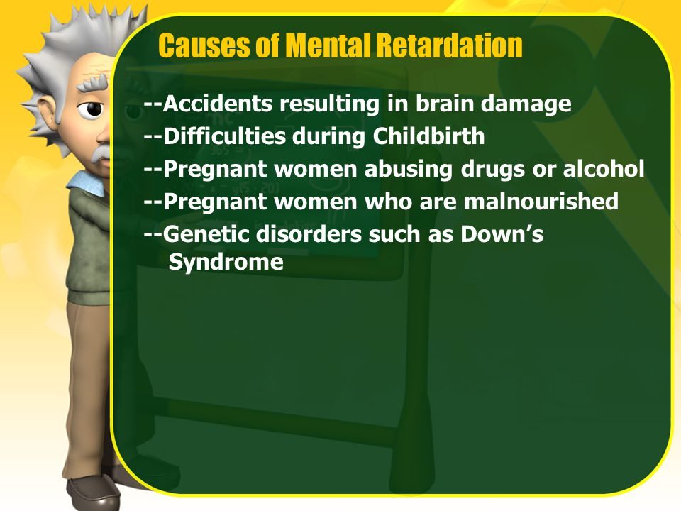 Causes of Mental Retardation --Accidents resulting in brain damage --Difficulties during Childbirth --Pregnant women abusing drugs or alcohol --Pregnant women who are malnourished --Genetic disorders such as Down's Syndrome