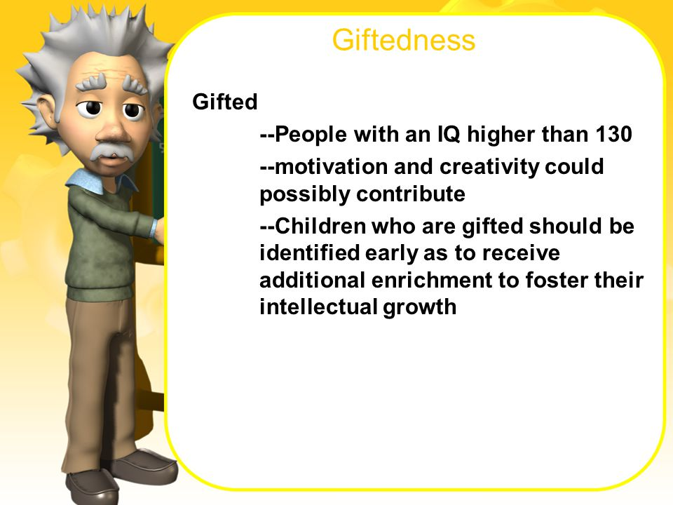 Giftedness Gifted --People with an IQ higher than motivation and creativity could possibly contribute --Children who are gifted should be identified early as to receive additional enrichment to foster their intellectual growth