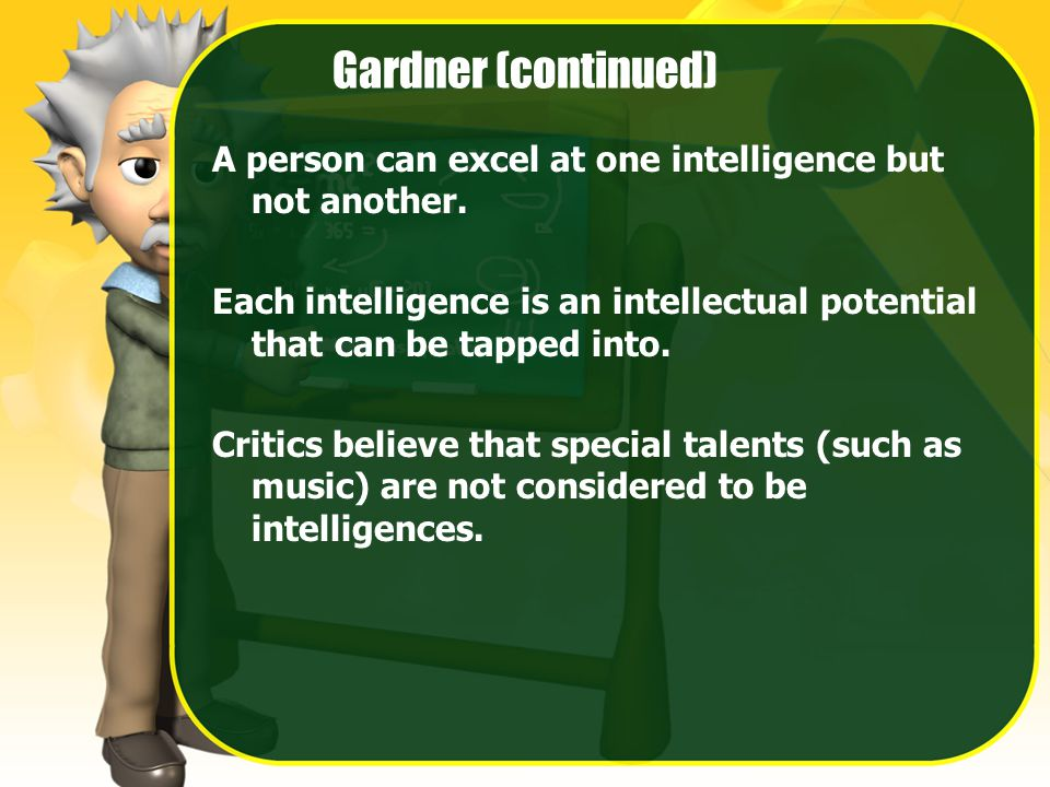Gardner (continued) A person can excel at one intelligence but not another.