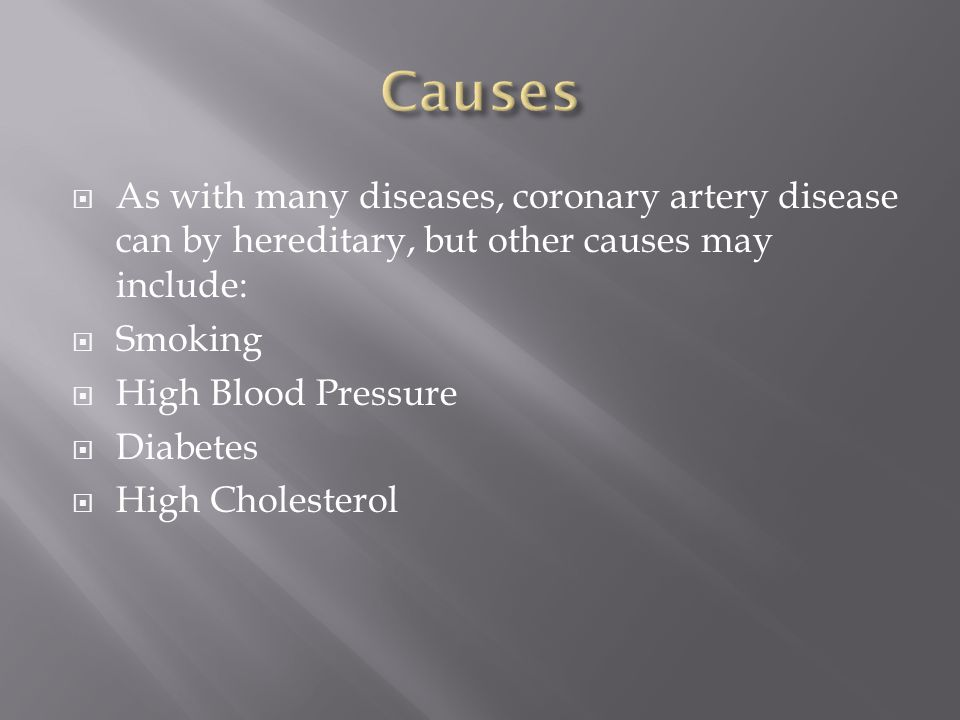 As with many diseases, coronary artery disease can by hereditary, but other causes may include:  Smoking  High Blood Pressure  Diabetes  High Cholesterol